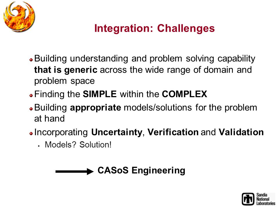 Integration: Challenges Building understanding and problem solving capability that is generic across the wide range of domain and problem space Finding the SIMPLE within the COMPLEX Building appropriate models/solutions for the problem at hand Incorporating Uncertainty, Verification and Validation Models.