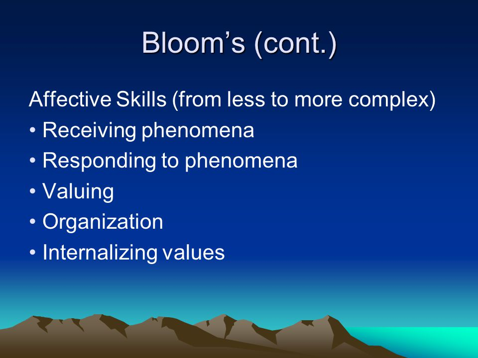 Blooms (cont.) Affective Skills (from less to more complex) Receiving phenomena Responding to phenomena Valuing Organization Internalizing values