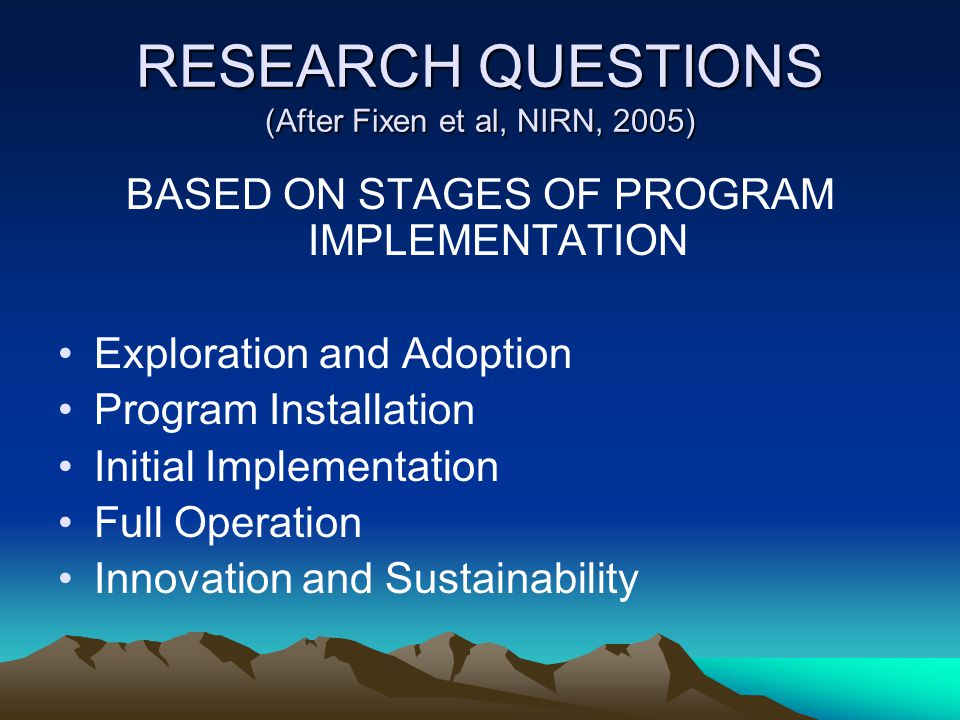 RESEARCH QUESTIONS (After Fixen et al, NIRN, 2005) BASED ON STAGES OF PROGRAM IMPLEMENTATION Exploration and Adoption Program Installation Initial Imp