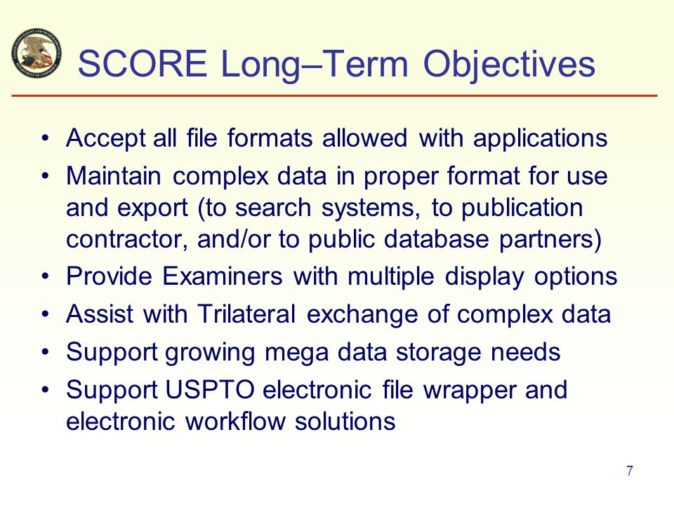 7 SCORE Long–Term Objectives Accept all file formats allowed with applications Maintain complex data in proper format for use and export (to search systems, to publication contractor, and/or to public database partners) Provide Examiners with multiple display options Assist with Trilateral exchange of complex data Support growing mega data storage needs Support USPTO electronic file wrapper and electronic workflow solutions
