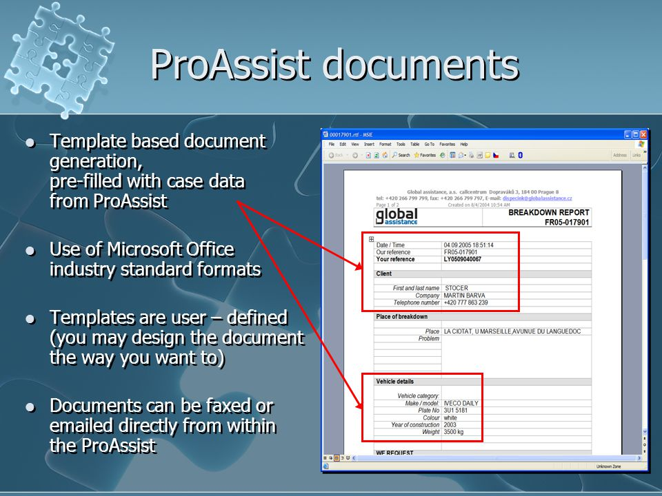 ProAssist documents Template based document generation, pre-filled with case data from ProAssist Use of Microsoft Office industry standard formats Templates are user – defined (you may design the document the way you want to) Documents can be faxed or  ed directly from within the ProAssist Template based document generation, pre-filled with case data from ProAssist Use of Microsoft Office industry standard formats Templates are user – defined (you may design the document the way you want to) Documents can be faxed or  ed directly from within the ProAssist