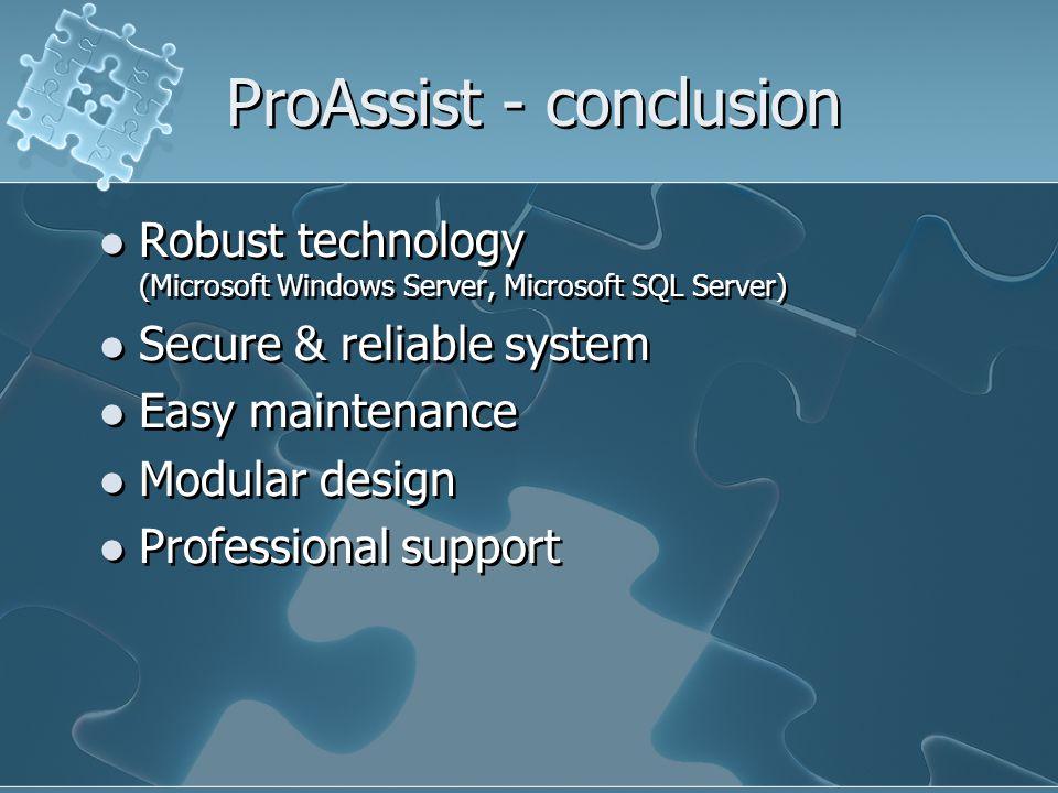 ProAssist - conclusion Robust technology (Microsoft Windows Server, Microsoft SQL Server) Secure & reliable system Easy maintenance Modular design Pro
