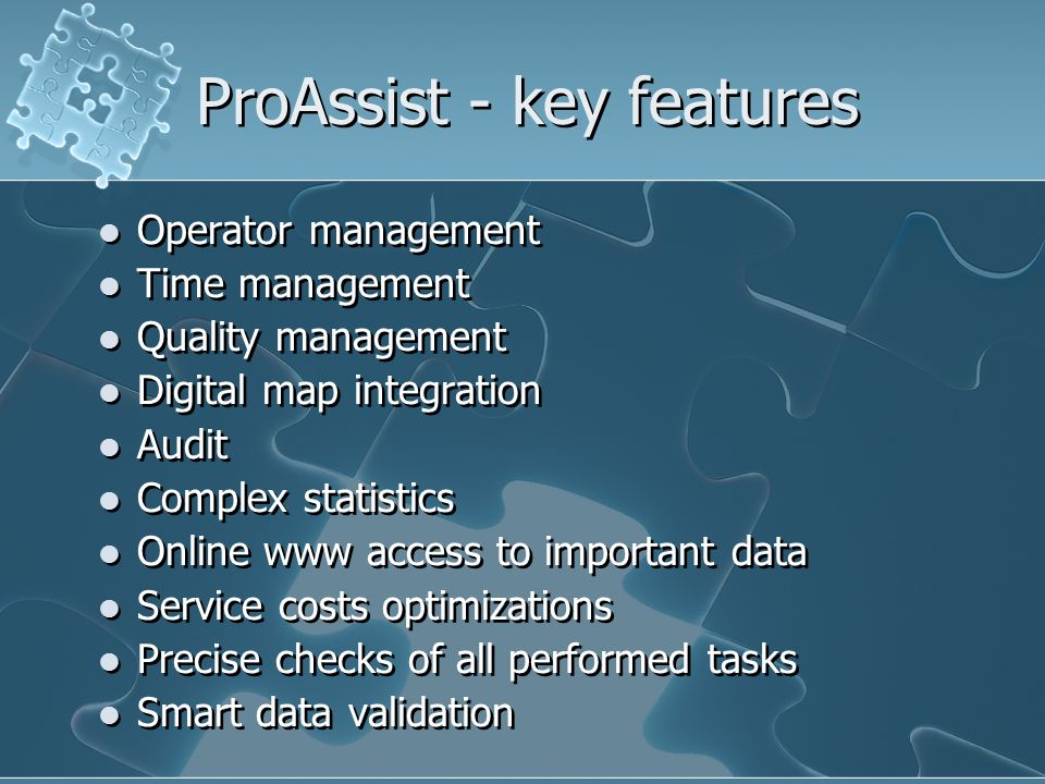 ProAssist - key features Operator management Time management Quality management Digital map integration Audit Complex statistics Online www access to important data Service costs optimizations Precise checks of all performed tasks Smart data validation Operator management Time management Quality management Digital map integration Audit Complex statistics Online www access to important data Service costs optimizations Precise checks of all performed tasks Smart data validation