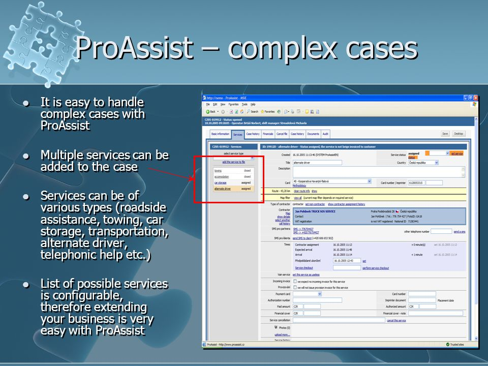 ProAssist – complex cases It is easy to handle complex cases with ProAssist Multiple services can be added to the case Services can be of various types (roadside assistance, towing, car storage, transportation, alternate driver, telephonic help etc.) List of possible services is configurable, therefore extending your business is very easy with ProAssist It is easy to handle complex cases with ProAssist Multiple services can be added to the case Services can be of various types (roadside assistance, towing, car storage, transportation, alternate driver, telephonic help etc.) List of possible services is configurable, therefore extending your business is very easy with ProAssist