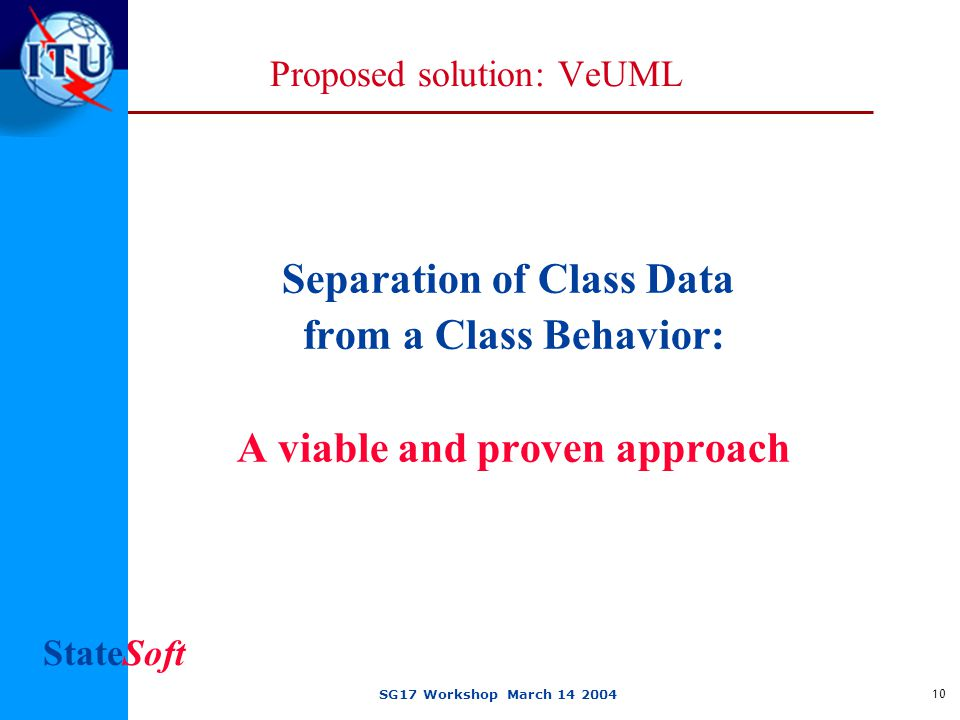 StateSoft SG17 Workshop March 14 2004 10 Proposed solution: VeUML Separation of Class Data from a Class Behavior: A viable and proven approach
