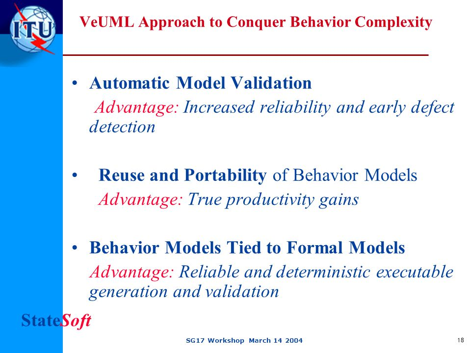 StateSoft SG17 Workshop March 14 2004 18 VeUML Approach to Conquer Behavior Complexity Automatic Model Validation Advantage: Increased reliability and early defect detection Reuse and Portability of Behavior Models Advantage: True productivity gains Behavior Models Tied to Formal Models Advantage: Reliable and deterministic executable generation and validation
