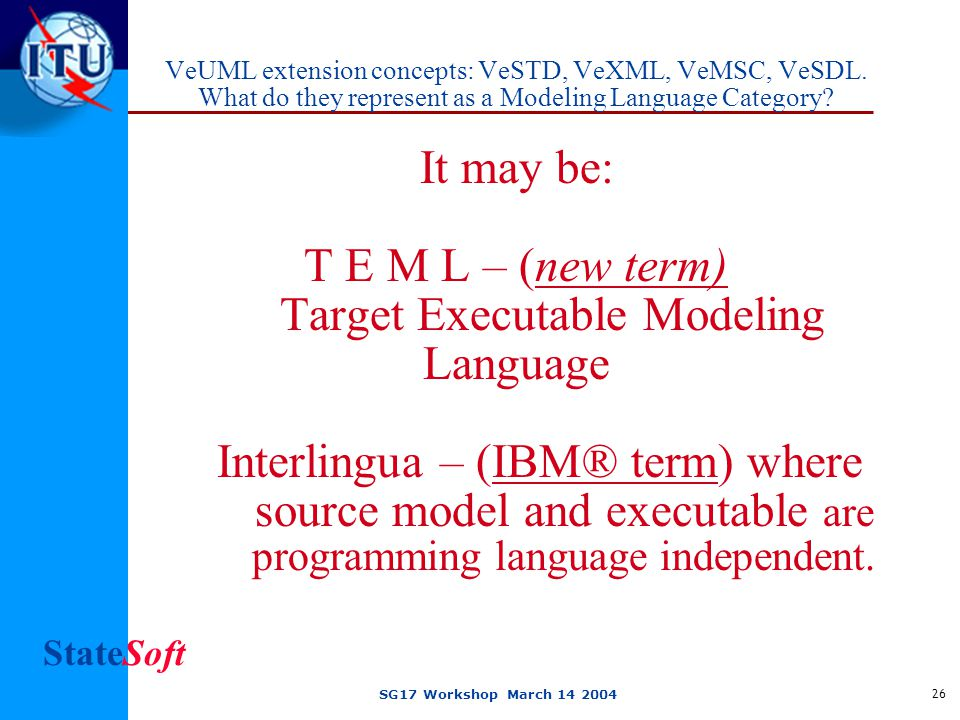 StateSoft SG17 Workshop March 14 2004 26 VeUML extension concepts: VeSTD, VeXML, VeMSC, VeSDL.