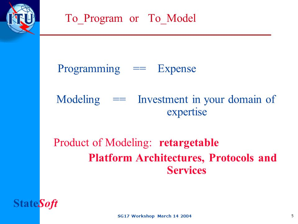 StateSoft SG17 Workshop March 14 2004 5 To_Program or To_Model Programming == Expense Modeling == Investment in your domain of expertise Product of Modeling: retargetable Platform Architectures, Protocols and Services