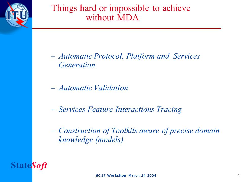 StateSoft SG17 Workshop March 14 2004 6 Things hard or impossible to achieve without MDA –Automatic Protocol, Platform and Services Generation –Automatic Validation –Services Feature Interactions Tracing –Construction of Toolkits aware of precise domain knowledge (models)