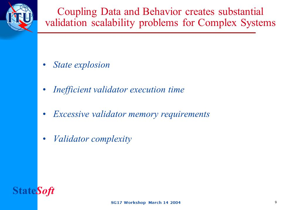 StateSoft SG17 Workshop March 14 2004 9 Coupling Data and Behavior creates substantial validation scalability problems for Complex Systems State explosion Inefficient validator execution time Excessive validator memory requirements Validator complexity
