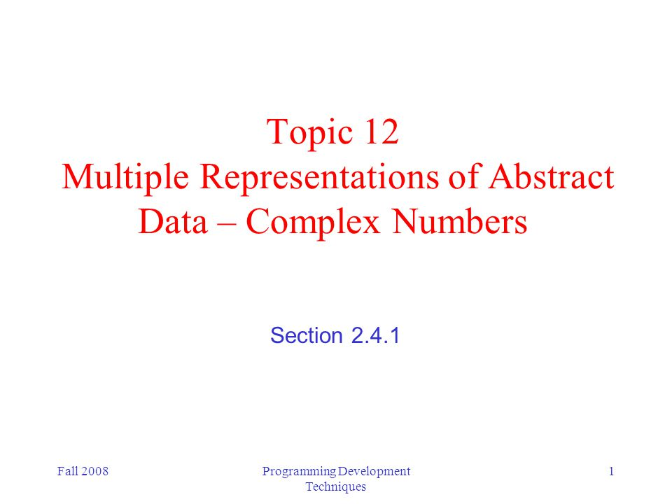 Fall 2008Programming Development Techniques 2 Multiple representations for abstract data Implementation of complex numbers as an example Illustrates how one representation can be better for one operation, but another representation might be better for another operation (Scheme already has complex numbers, but we ll pretend that it doesn t)