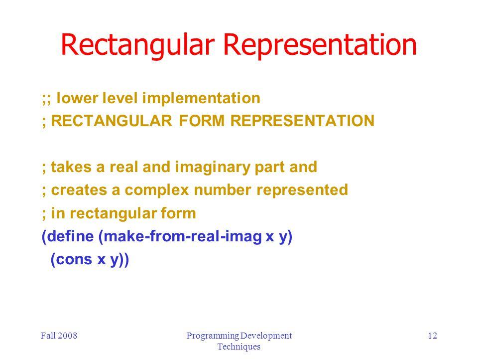 Fall 2008Programming Development Techniques 12 Rectangular Representation ;; lower level implementation ; RECTANGULAR FORM REPRESENTATION ; takes a re