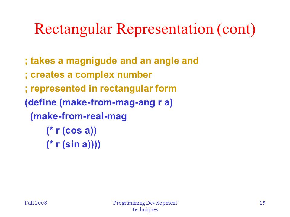 Fall 2008Programming Development Techniques 15 Rectangular Representation (cont) ; takes a magnigude and an angle and ; creates a complex number ; represented in rectangular form (define (make-from-mag-ang r a) (make-from-real-mag (* r (cos a)) (* r (sin a))))