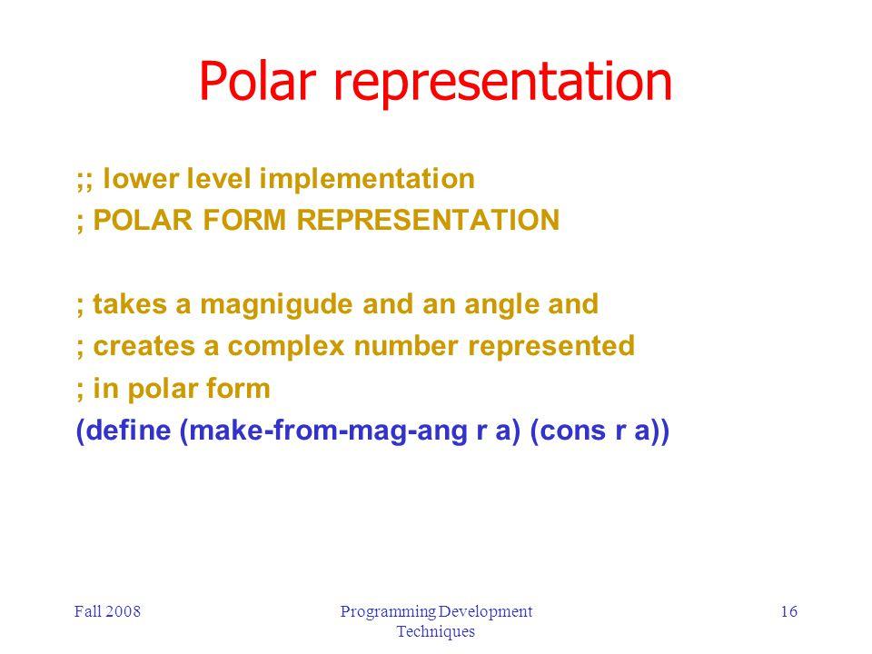 Fall 2008Programming Development Techniques 16 Polar representation ;; lower level implementation ; POLAR FORM REPRESENTATION ; takes a magnigude and