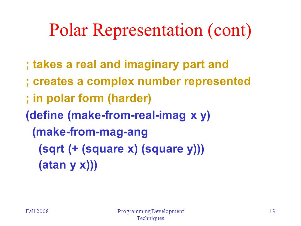Fall 2008Programming Development Techniques 19 Polar Representation (cont) ; takes a real and imaginary part and ; creates a complex number represente
