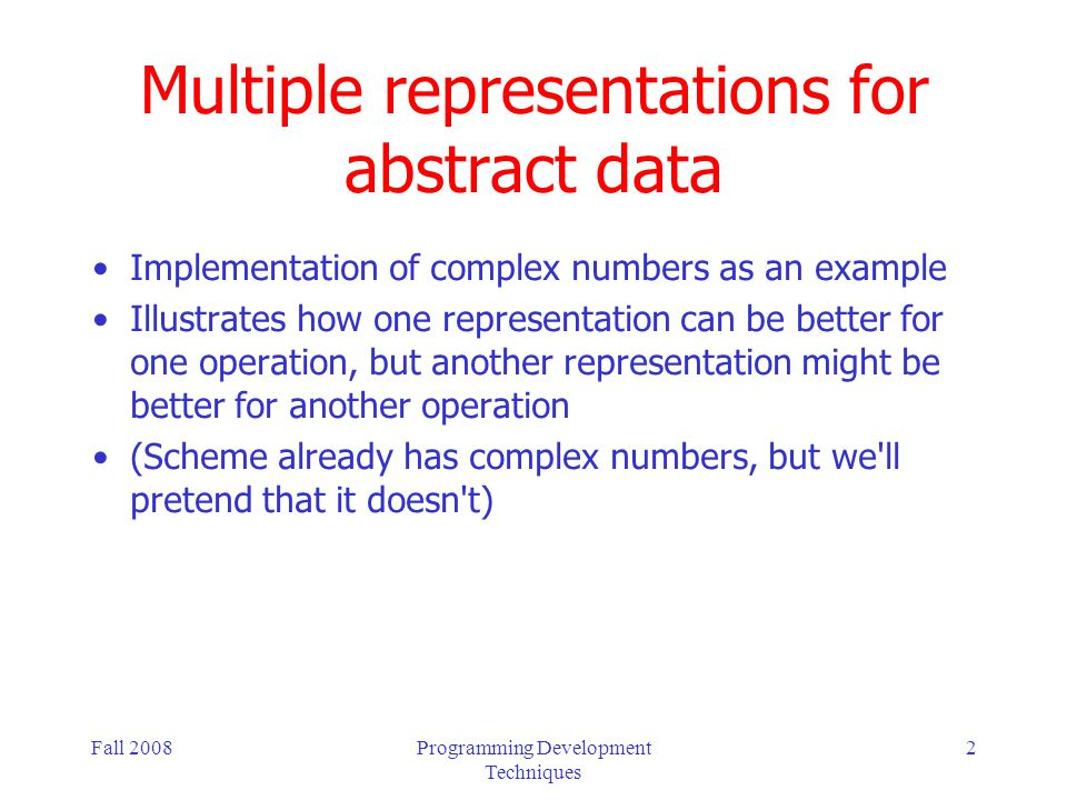 Fall 2008Programming Development Techniques 2 Multiple representations for abstract data Implementation of complex numbers as an example Illustrates h
