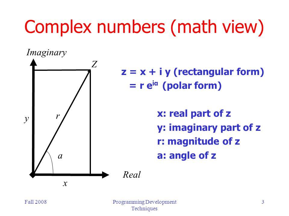 Fall 2008Programming Development Techniques 14 Rectangular Representation (cont) ; given an imaginary number in rectangular form ; return the magnitude (using trigonomic rels) (define (magnitude z) (sqrt (+ (square (real-part z)) (square (imag-part z))))) ; given an imaginary number in rectangular form ; return the angle (using trigonomic rels) (define (angle z) (atan (imag-part z) (real-part z)))