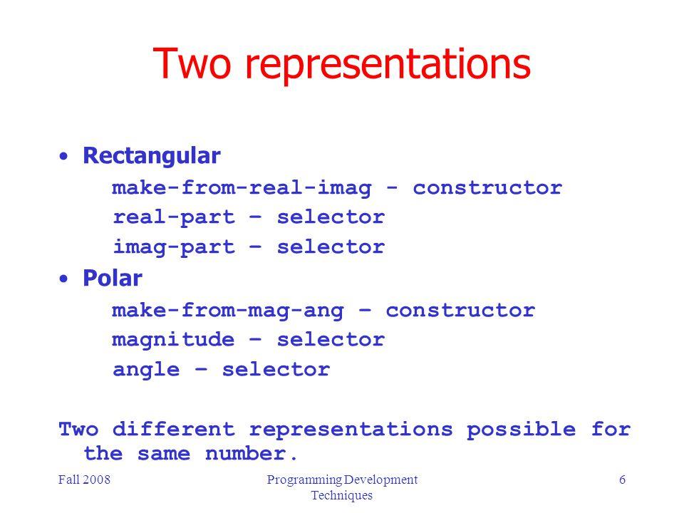 Fall 2008Programming Development Techniques 17 Polar Representation (cont) ; given an imaginary number in ; polar form ; return the magnitude (define (magnitude z) (car z)) ; given an imaginary number in ; rectangular form ; return the angle (define (angle z) (cdr z))