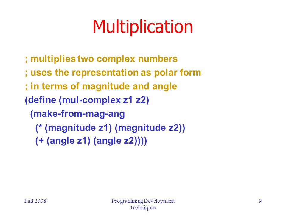 Fall 2008Programming Development Techniques 9 Multiplication ; multiplies two complex numbers ; uses the representation as polar form ; in terms of magnitude and angle (define (mul-complex z1 z2) (make-from-mag-ang (* (magnitude z1) (magnitude z2)) (+ (angle z1) (angle z2))))