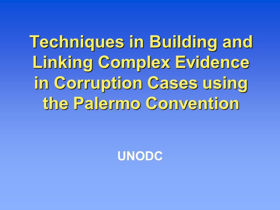 Techniques in Building and Linking Complex Evidence in Corruption Cases using the Palermo Convention UNODC