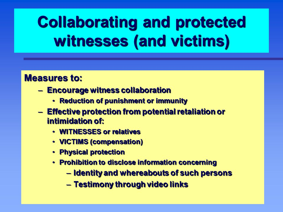 Collaborating and protected witnesses (and victims) Measures to: – Encourage witness collaboration Reduction of punishment or immunity Reduction of punishment or immunity – Effective protection from potential retaliation or intimidation of: WITNESSES or relatives WITNESSES or relatives VICTIMS (compensation) VICTIMS (compensation) Physical protection Physical protection Prohibition to disclose information concerning Prohibition to disclose information concerning – Identity and whereabouts of such persons – Testimony through video links