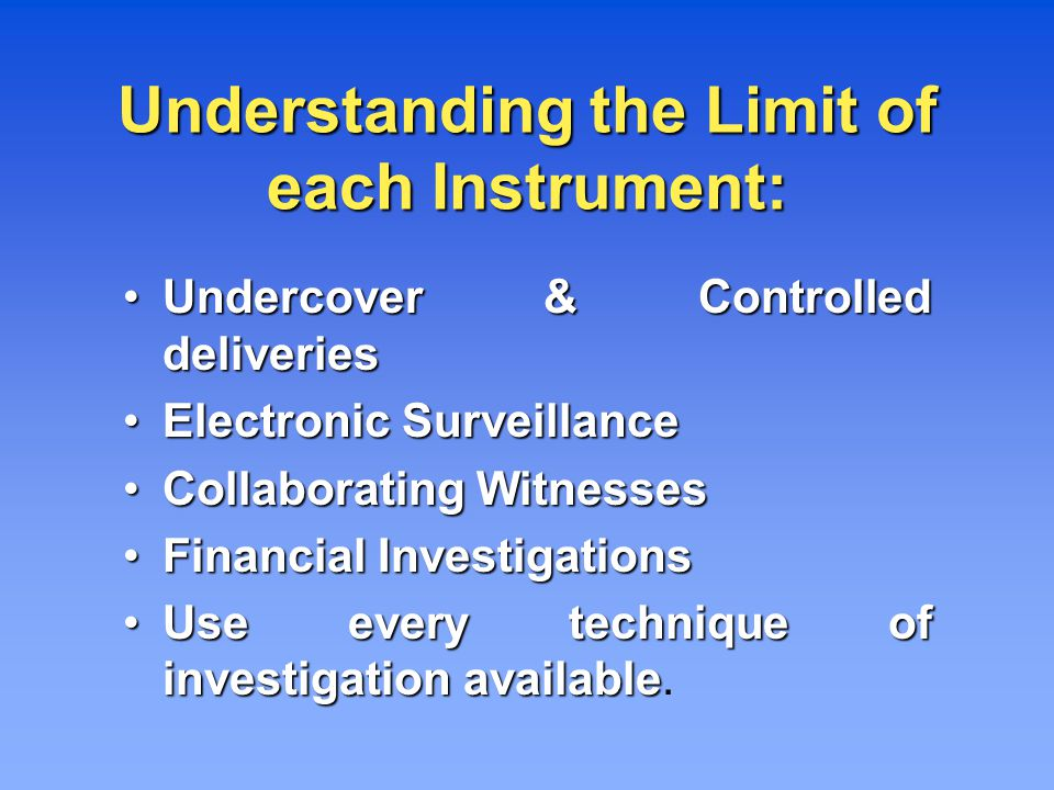 Understanding the Limit of each Instrument: Undercover & Controlled deliveries Undercover & Controlled deliveries Electronic Surveillance Electronic Surveillance Collaborating Witnesses Collaborating Witnesses Financial Investigations Financial Investigations Use every technique of investigation available Use every technique of investigation available.