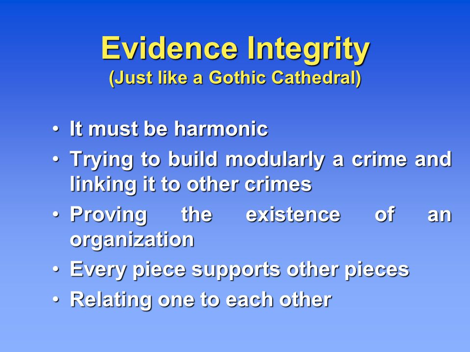 Evidence Integrity (Just like a Gothic Cathedral) It must be harmonic It must be harmonic Trying to build modularly a crime and linking it to other crimes Trying to build modularly a crime and linking it to other crimes Proving the existence of an organization Proving the existence of an organization Every piece supports other pieces Every piece supports other pieces Relating one to each other Relating one to each other