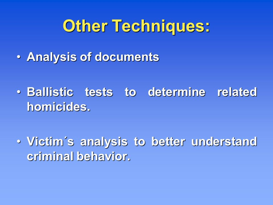 Other Techniques: Analysis of documents Analysis of documents Ballistic tests to determine related homicides.