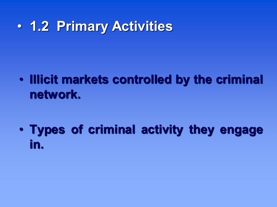 1.2 Primary Activities 1.2 Primary Activities Illicit markets controlled by the criminal network.
