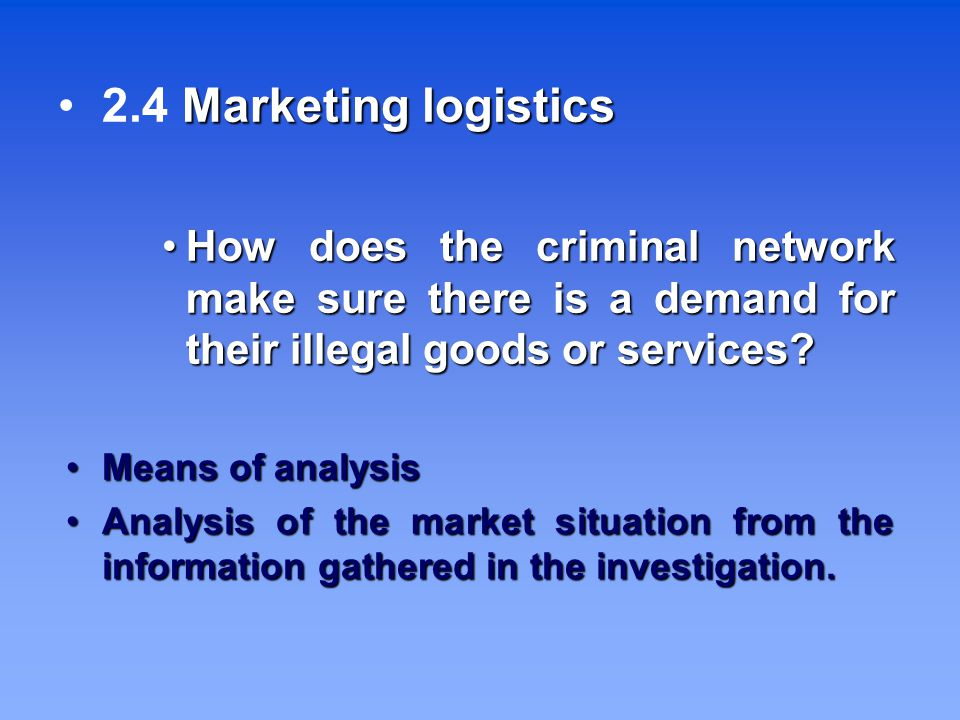 Marketing logistics 2.4 Marketing logistics How does the criminal network make sure there is a demand for their illegal goods or services How does the criminal network make sure there is a demand for their illegal goods or services.