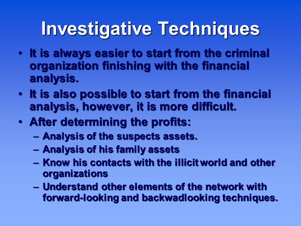 Investigative Techniques It is always easier to start from the criminal organization finishing with the financial analysis.