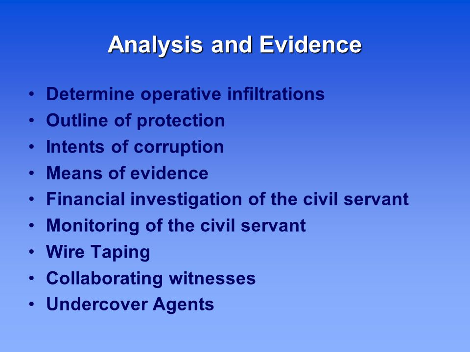 Analysis and Evidence Determine operative infiltrations Outline of protection Intents of corruption Means of evidence Financial investigation of the civil servant Monitoring of the civil servant Wire Taping Collaborating witnesses Undercover Agents