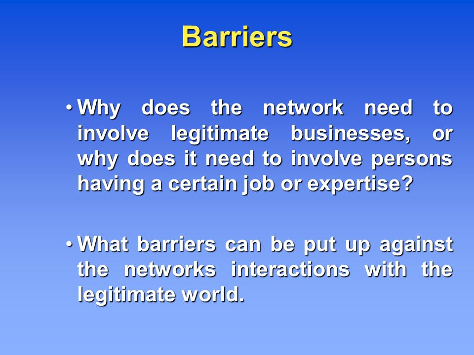 Barriers Why does the network need to involve legitimate businesses, or why does it need to involve persons having a certain job or expertise.
