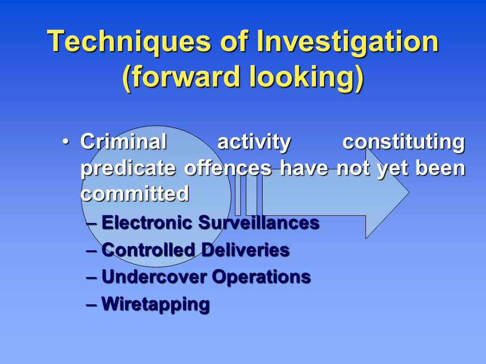 Techniques of Investigation (forward looking) Criminal activity constituting predicate offences have not yet been committed Criminal activity constituting predicate offences have not yet been committed – Electronic Surveillances – Controlled Deliveries – Undercover Operations – Wiretapping
