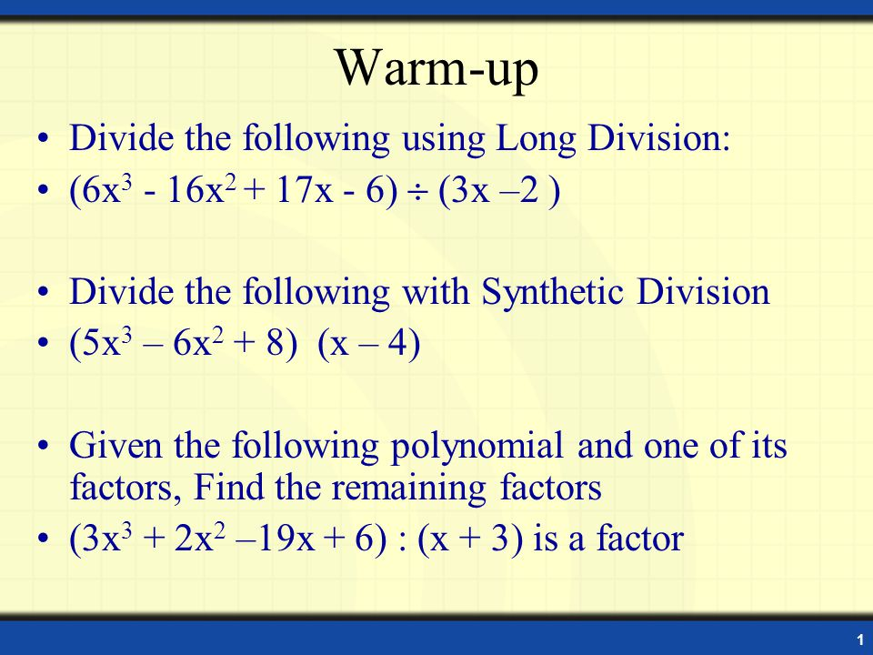 1 Warm-up Divide the following using Long Division: (6x 3 - 16x 2 + 17x - 6) (3x –2 ) Divide the following with Synthetic Division (5x 3 – 6x 2 + 8) (x – 4) Given the following polynomial and one of its factors, Find the remaining factors (3x 3 + 2x 2 –19x + 6) : (x + 3) is a factor