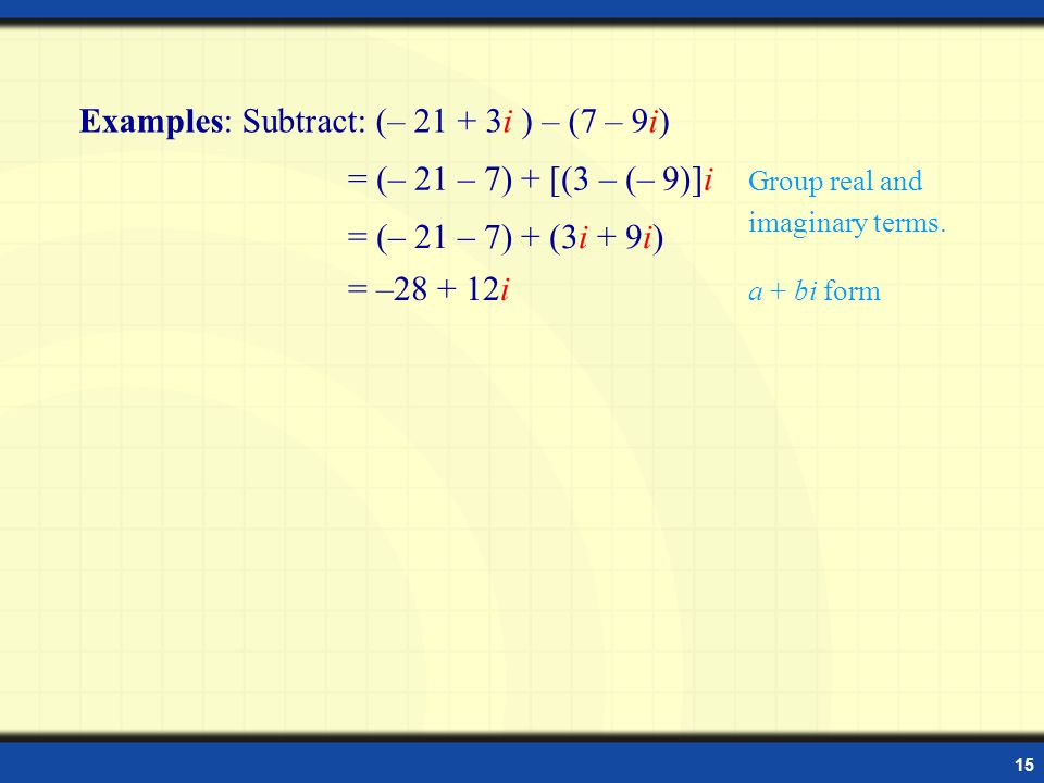 15 Subtracting Complex Numbers Examples: Subtract: (– 21 + 3i ) – (7 – 9i) = (– 21 – 7) + [(3 – (– 9)]i = (– 21 – 7) + (3i + 9i) = –28 + 12i Group real and imaginary terms.