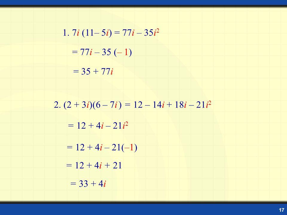 17 Examples 1.7i (11– 5i) = 77i – 35i 2 = 35 + 77i 2.