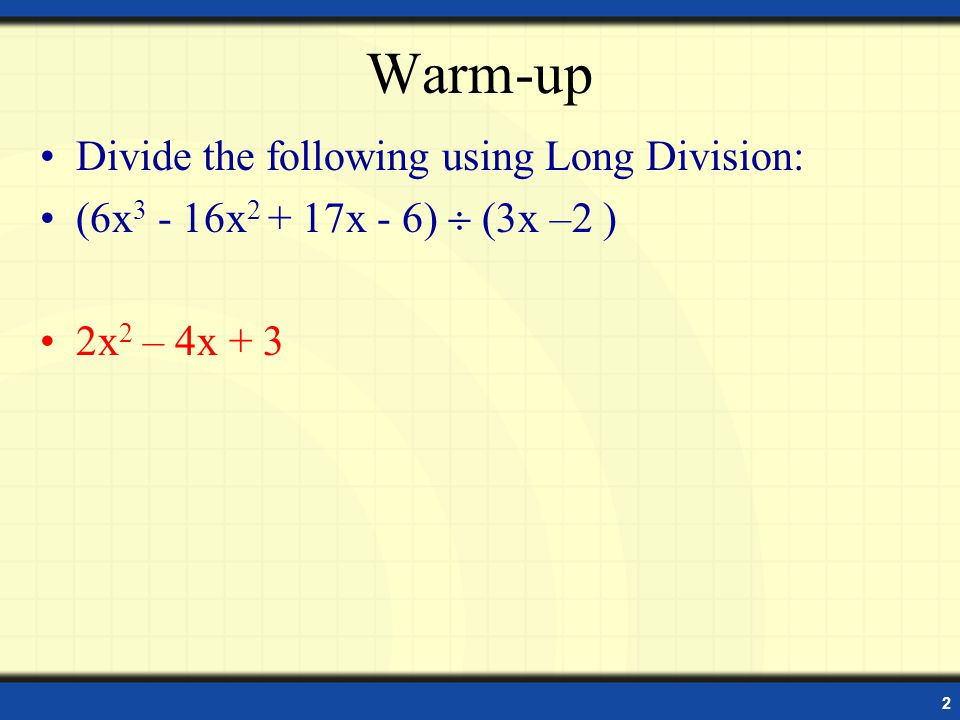 2 Warm-up Divide the following using Long Division: (6x 3 - 16x 2 + 17x - 6) (3x –2 ) 2x 2 – 4x + 3