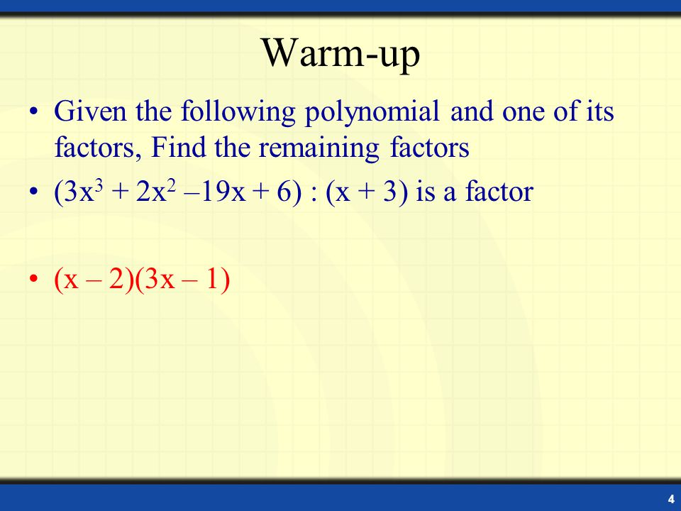 4 Warm-up Given the following polynomial and one of its factors, Find the remaining factors (3x 3 + 2x 2 –19x + 6) : (x + 3) is a factor (x – 2)(3x – 1)