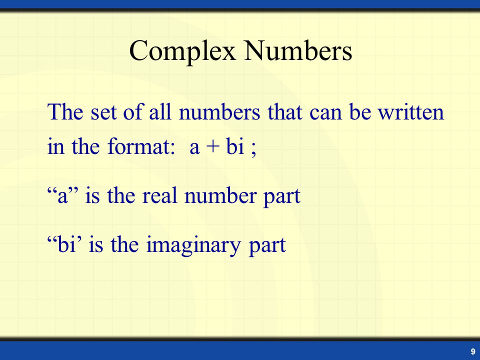 9 Complex Numbers The set of all numbers that can be written in the format: a + bi ; a is the real number part bi is the imaginary part