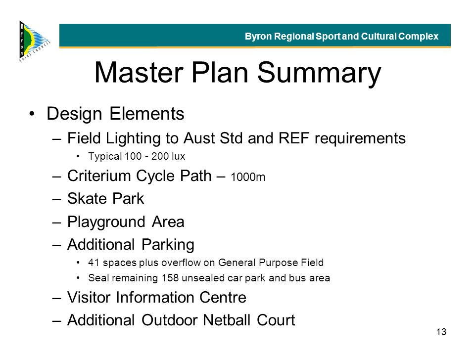 13 Master Plan Summary Design Elements –Field Lighting to Aust Std and REF requirements Typical 100 - 200 lux –Criterium Cycle Path – 1000m –Skate Park –Playground Area –Additional Parking 41 spaces plus overflow on General Purpose Field Seal remaining 158 unsealed car park and bus area –Visitor Information Centre –Additional Outdoor Netball Court Byron Regional Sport and Cultural Complex