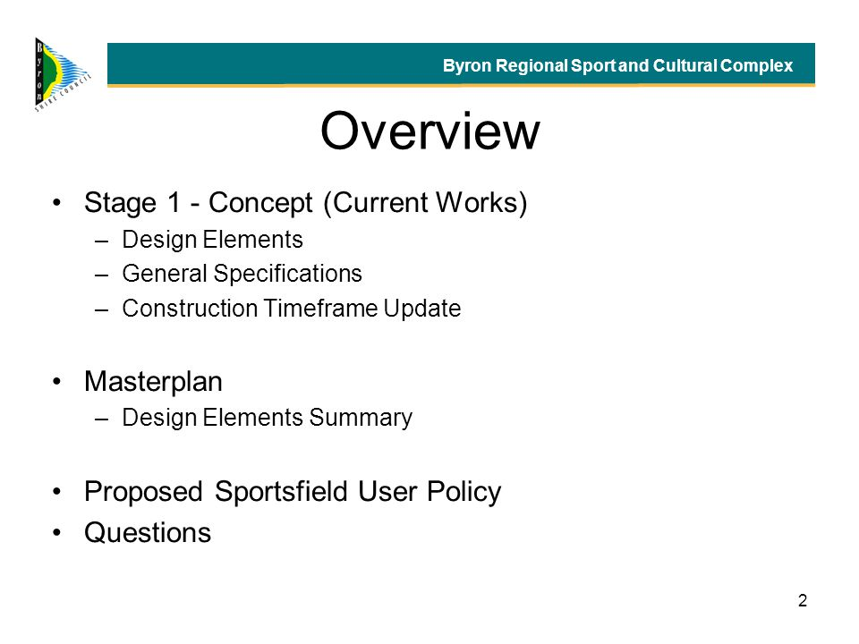 2 Overview Stage 1 - Concept (Current Works) –Design Elements –General Specifications –Construction Timeframe Update Masterplan –Design Elements Summary Proposed Sportsfield User Policy Questions Byron Regional Sport and Cultural Complex