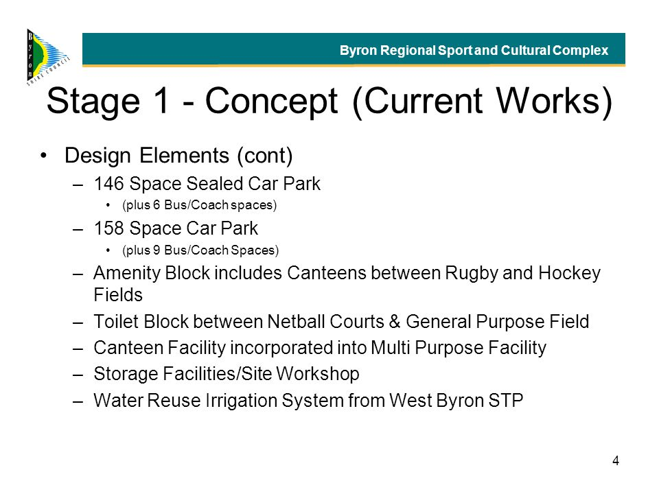 4 Stage 1 - Concept (Current Works) Design Elements (cont) –146 Space Sealed Car Park (plus 6 Bus/Coach spaces) –158 Space Car Park (plus 9 Bus/Coach Spaces) –Amenity Block includes Canteens between Rugby and Hockey Fields –Toilet Block between Netball Courts & General Purpose Field –Canteen Facility incorporated into Multi Purpose Facility –Storage Facilities/Site Workshop –Water Reuse Irrigation System from West Byron STP Byron Regional Sport and Cultural Complex