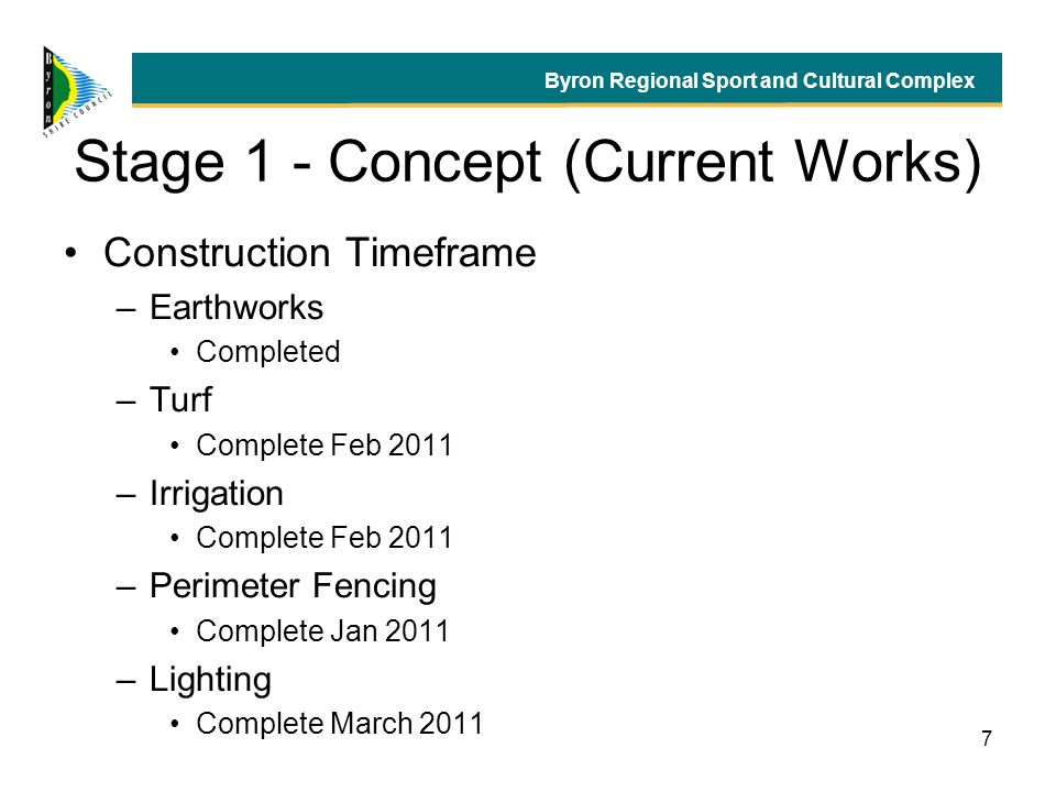 7 Stage 1 - Concept (Current Works) Construction Timeframe –Earthworks Completed –Turf Complete Feb 2011 –Irrigation Complete Feb 2011 –Perimeter Fencing Complete Jan 2011 –Lighting Complete March 2011 Byron Regional Sport and Cultural Complex