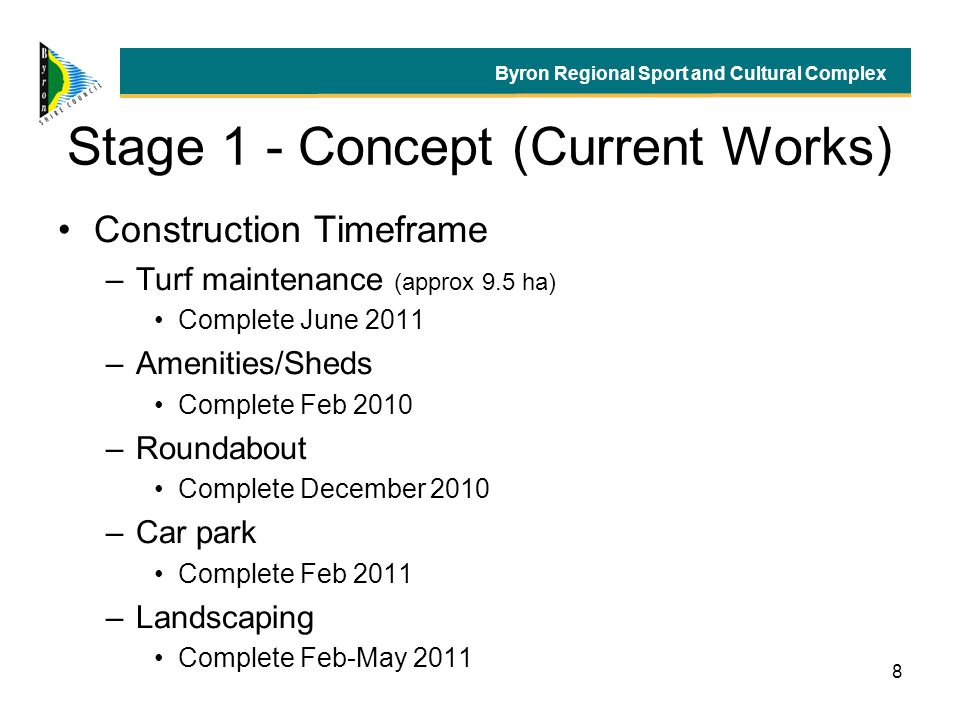 8 Stage 1 - Concept (Current Works) Construction Timeframe –Turf maintenance (approx 9.5 ha) Complete June 2011 –Amenities/Sheds Complete Feb 2010 –Roundabout Complete December 2010 –Car park Complete Feb 2011 –Landscaping Complete Feb-May 2011 Byron Regional Sport and Cultural Complex