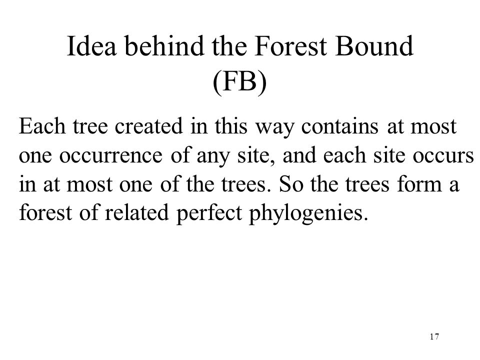 17 Idea behind the Forest Bound (FB) Each tree created in this way contains at most one occurrence of any site, and each site occurs in at most one of the trees.