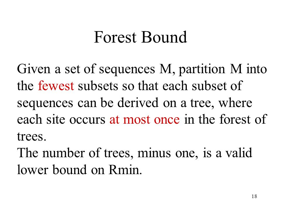 18 Forest Bound Given a set of sequences M, partition M into the fewest subsets so that each subset of sequences can be derived on a tree, where each site occurs at most once in the forest of trees.