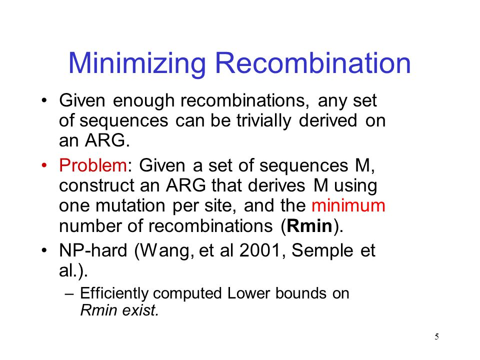 5 Minimizing Recombination Given enough recombinations, any set of sequences can be trivially derived on an ARG.