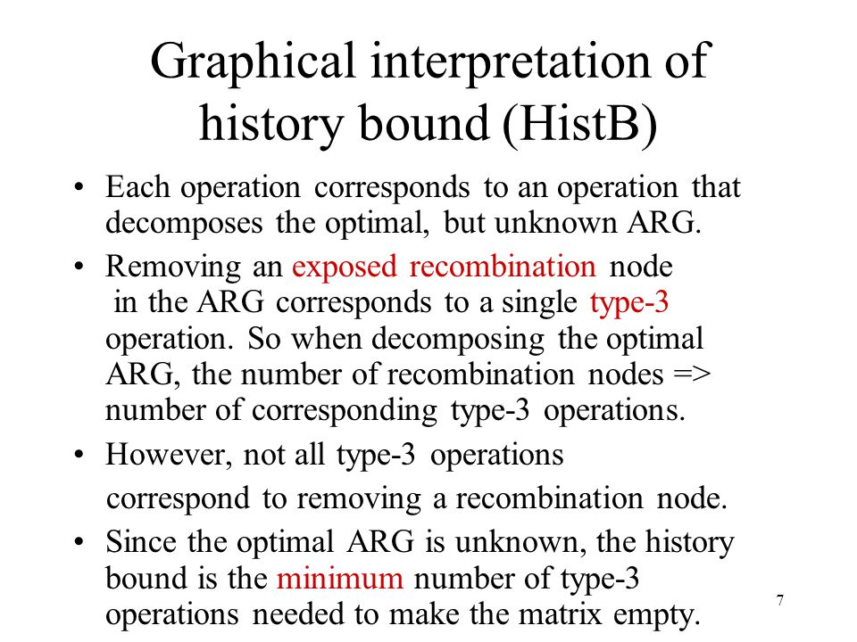 7 Graphical interpretation of history bound (HistB) Each operation corresponds to an operation that decomposes the optimal, but unknown ARG.