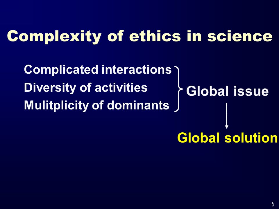 5 Complexity of ethics in science Complicated interactions Diversity of activities Mulitplicity of dominants Global issue Global solution